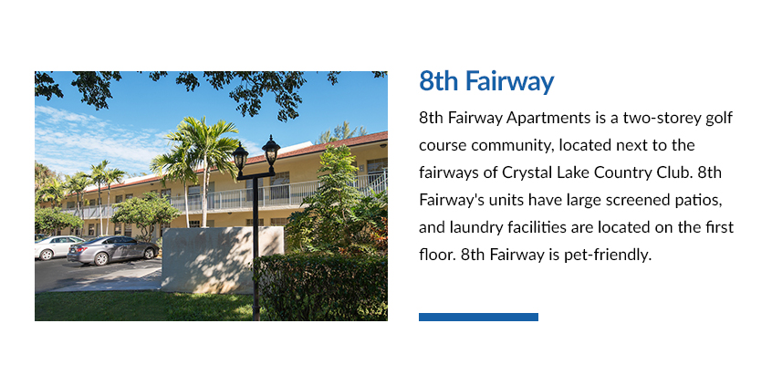 8th Fairway apartments is a two-storey golf course community, located next to the fairways of Crystal Lake Country Club. 8th Fairway's units have large screened patios and laundry facilities are located on the first floor. 8th Fairway is pet-friendly.