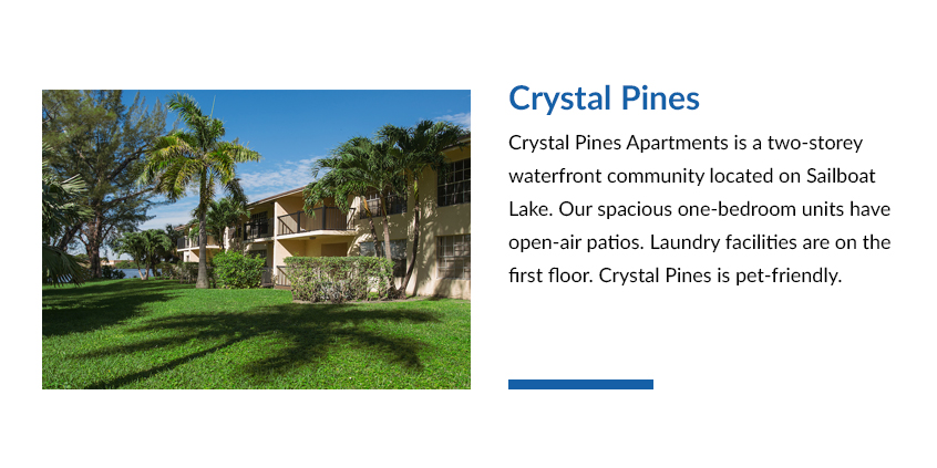 Crystal Pines Apartments is a two-storey waterfront community located on Sailboat Lake. Our spacious one-bedroom units have open-air patios. Laundry facilities are on the first floor. Crystal Pines is pet-friendly.