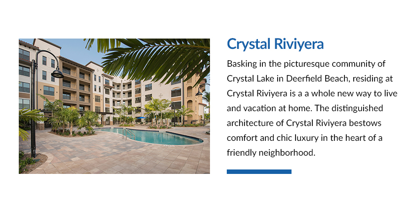 Basking in the picturesque community of Crystal Lake in Deerfield Beach, residing at Crystal Riviyera is a whole new way to live and vacation at home. The distinguished architecture of Crystal Riviyera bestows comfort and chic luxury in the heart of a friendly neighborhood.